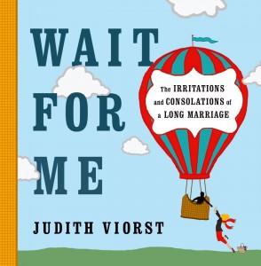 Wait for Me By Judith Viorst Simon & Schuster, 96, $16.99 At the festival Nov. 17